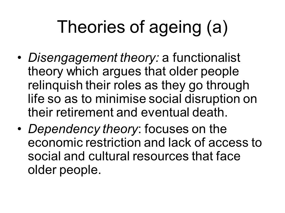 Theories of ageing (a) Disengagement theory: a functionalist theory which argues that older people relinquish their roles as they go through life so as to minimise social disruption on their retirement and eventual death.