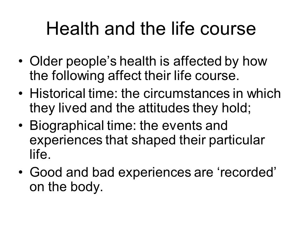 Health and the life course Older peoples health is affected by how the following affect their life course.