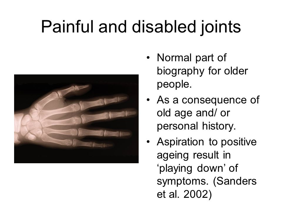 Painful and disabled joints Normal part of biography for older people.
