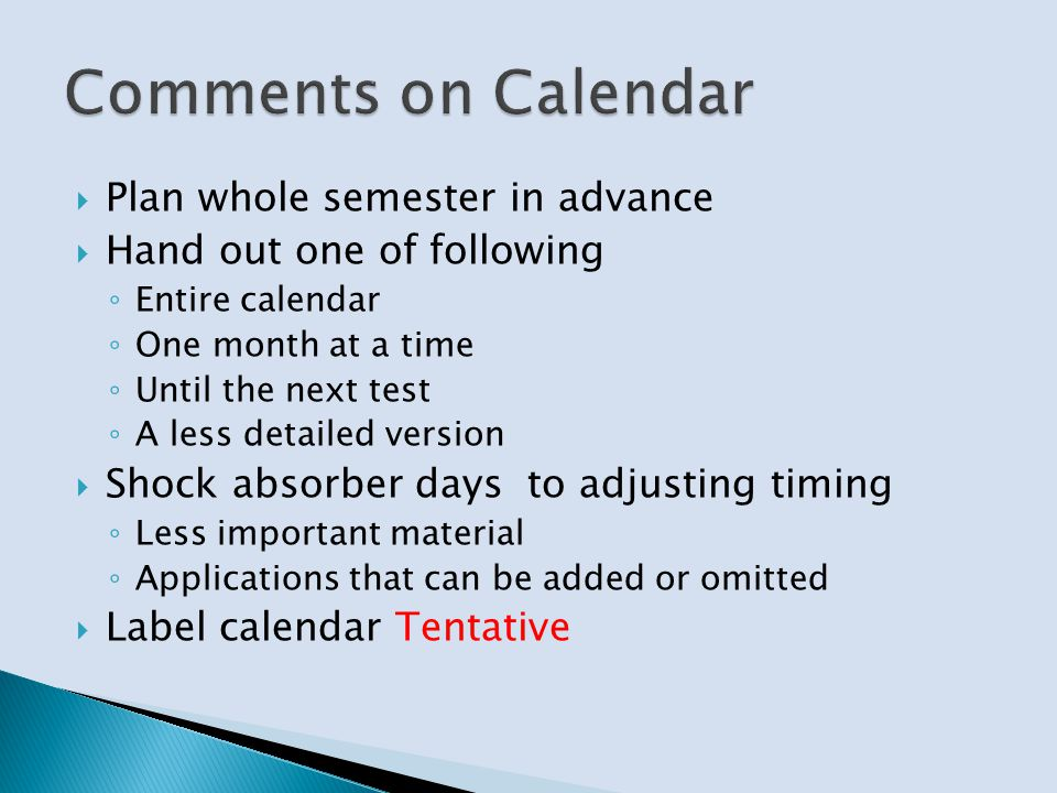 Plan whole semester in advance Hand out one of following Entire calendar One month at a time Until the next test A less detailed version Shock absorber days to adjusting timing Less important material Applications that can be added or omitted Label calendar Tentative