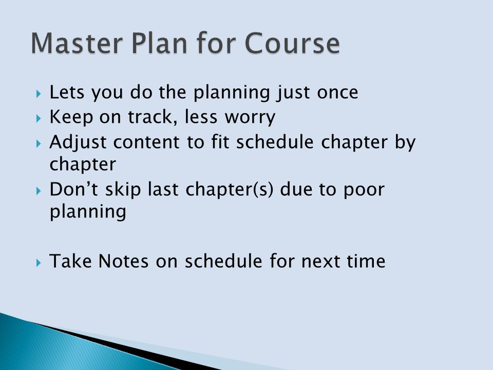Lets you do the planning just once Keep on track, less worry Adjust content to fit schedule chapter by chapter Dont skip last chapter(s) due to poor planning Take Notes on schedule for next time