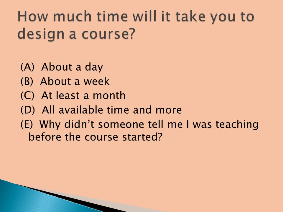 (A) About a day (B) About a week (C) At least a month (D) All available time and more (E) Why didnt someone tell me I was teaching before the course started