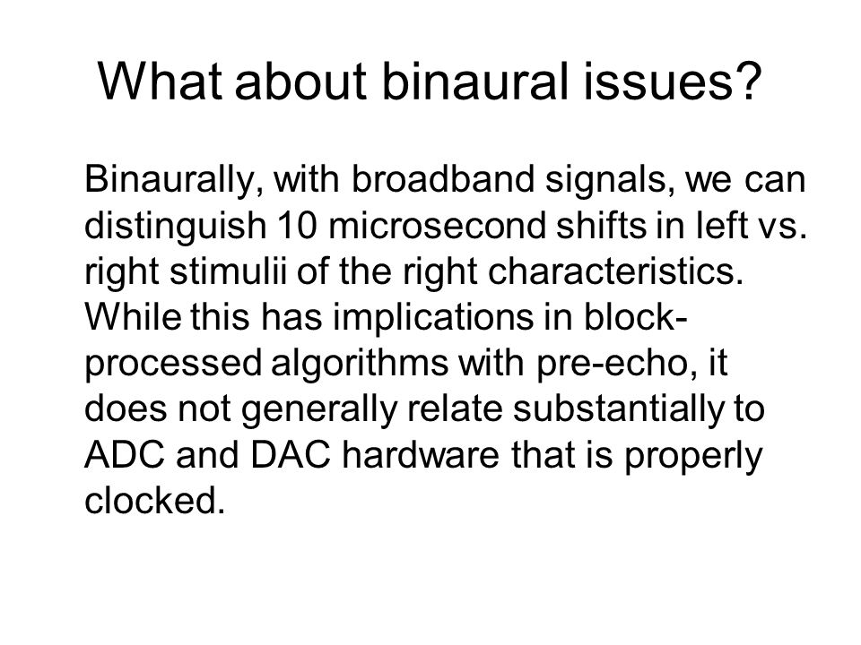 What about binaural issues? Binaurally, with broadband signals, we can distinguish 10 microsecond shifts in left vs. right stimulii of the right chara