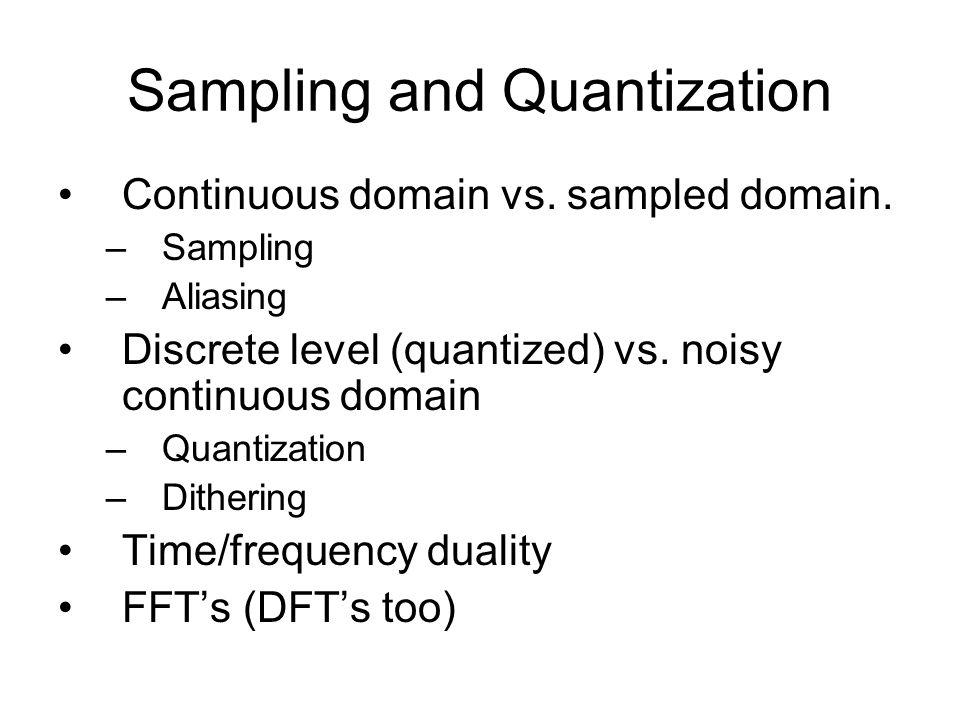 Continuous domain vs. sampled domain. –Sampling –Aliasing Discrete level (quantized) vs. noisy continuous domain –Quantization –Dithering Time/frequen