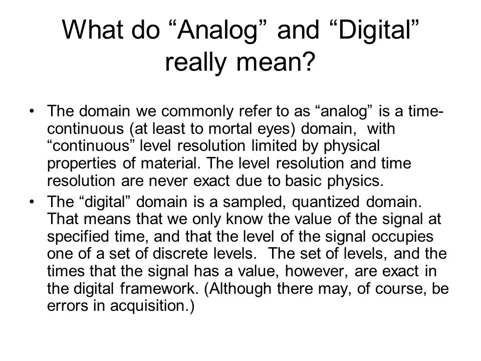 What do Analog and Digital really mean? The domain we commonly refer to as analog is a time- continuous (at least to mortal eyes) domain, with continu