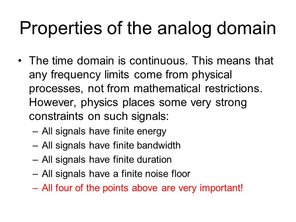 Properties of the analog domain The time domain is continuous. This means that any frequency limits come from physical processes, not from mathematica