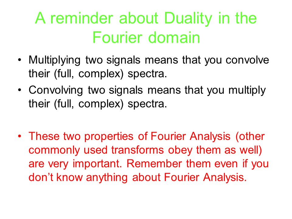 A reminder about Duality in the Fourier domain Multiplying two signals means that you convolve their (full, complex) spectra. Convolving two signals m