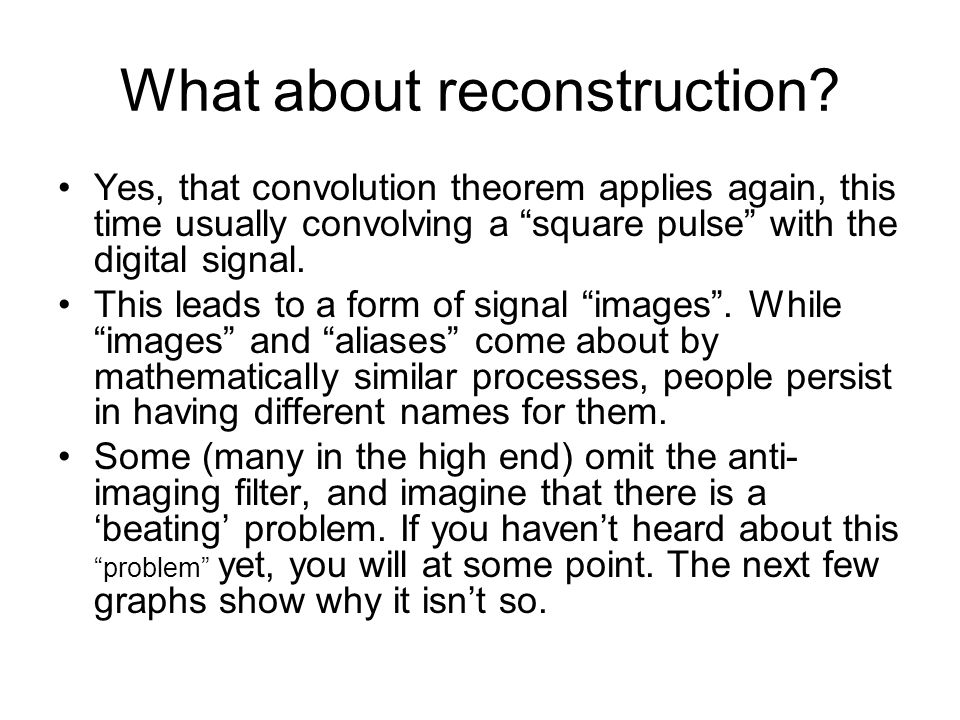 What about reconstruction? Yes, that convolution theorem applies again, this time usually convolving a square pulse with the digital signal. This lead