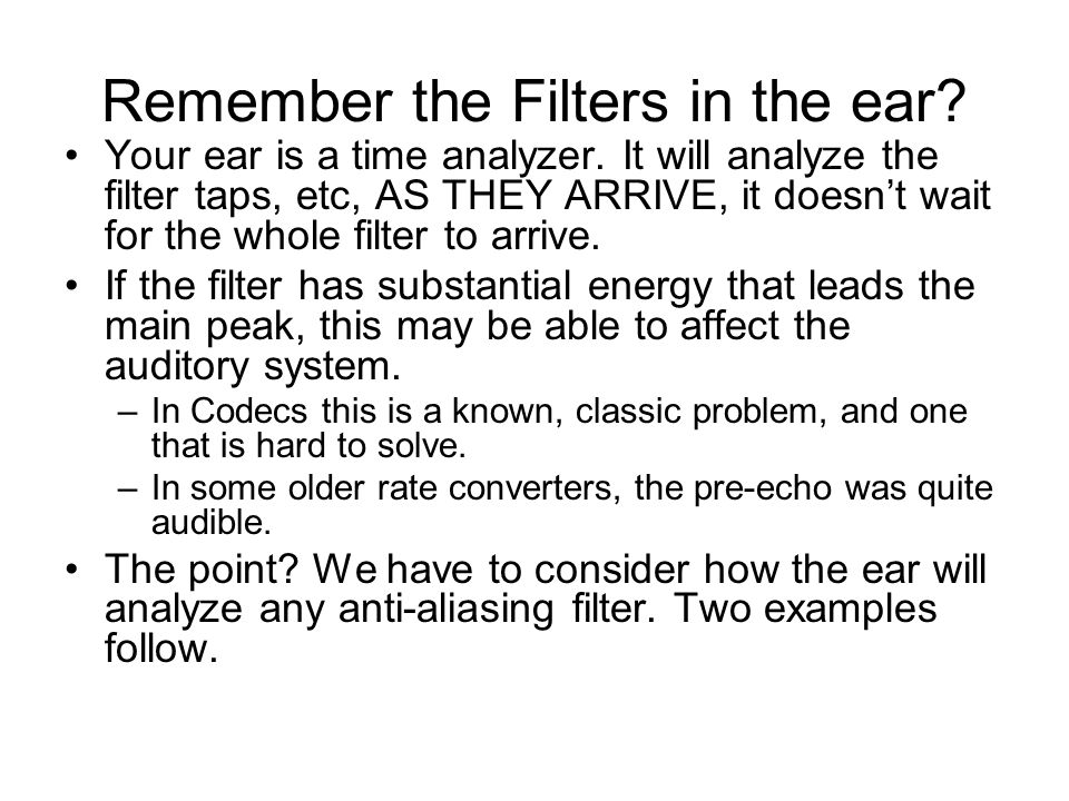 Remember the Filters in the ear? Your ear is a time analyzer. It will analyze the filter taps, etc, AS THEY ARRIVE, it doesnt wait for the whole filte