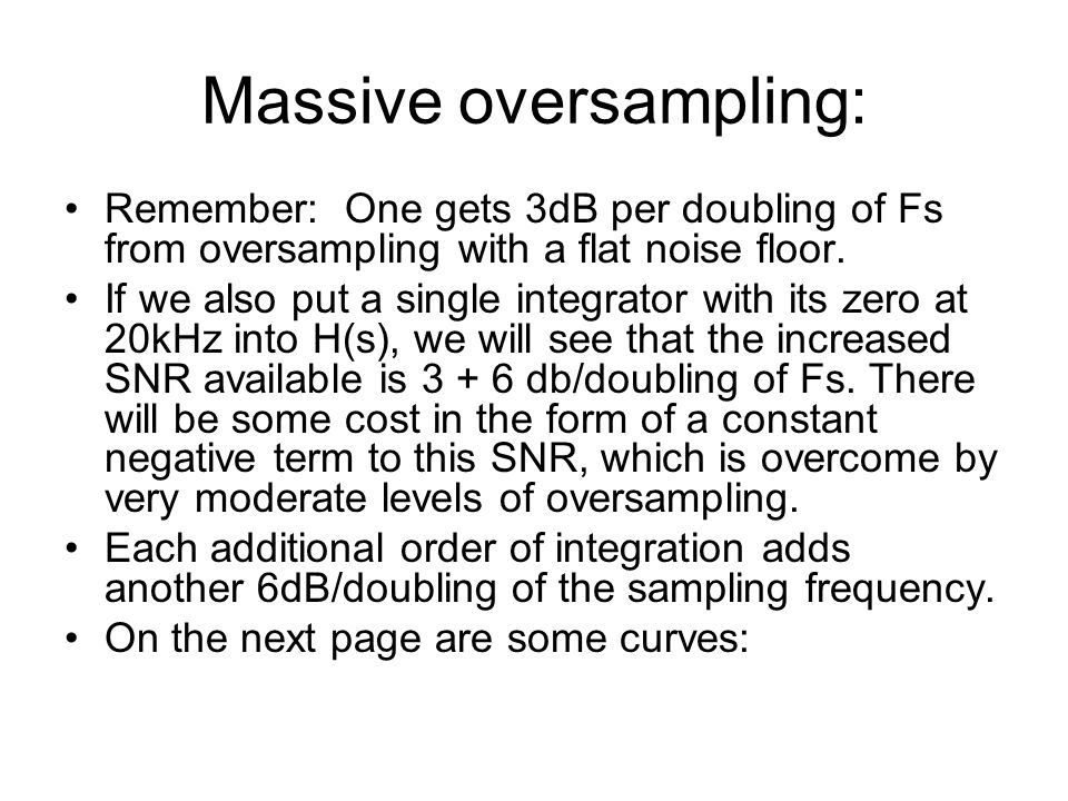 Massive oversampling: Remember: One gets 3dB per doubling of Fs from oversampling with a flat noise floor. If we also put a single integrator with its