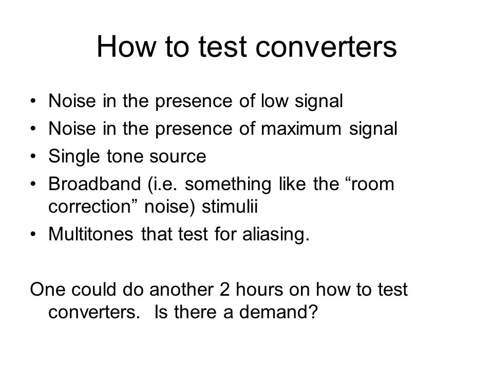 How to test converters Noise in the presence of low signal Noise in the presence of maximum signal Single tone source Broadband (i.e. something like t