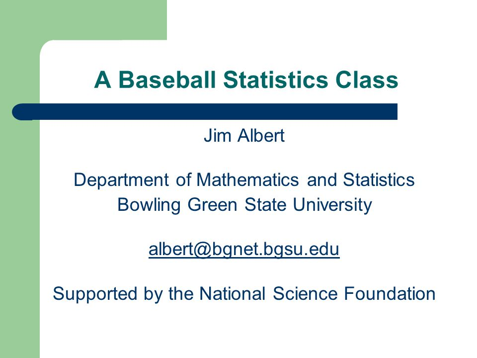 A Baseball Statistics Class Jim Albert Department of Mathematics and Statistics Bowling Green State University albert@bgnet.bgsu.edu Supported by the National Science Foundation
