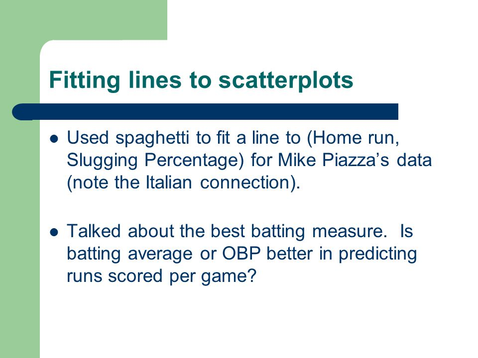 Fitting lines to scatterplots Used spaghetti to fit a line to (Home run, Slugging Percentage) for Mike Piazzas data (note the Italian connection).