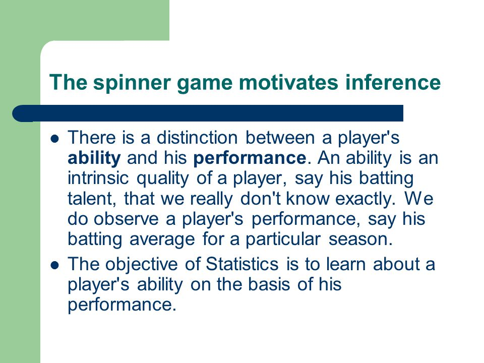 The spinner game motivates inference There is a distinction between a player s ability and his performance.