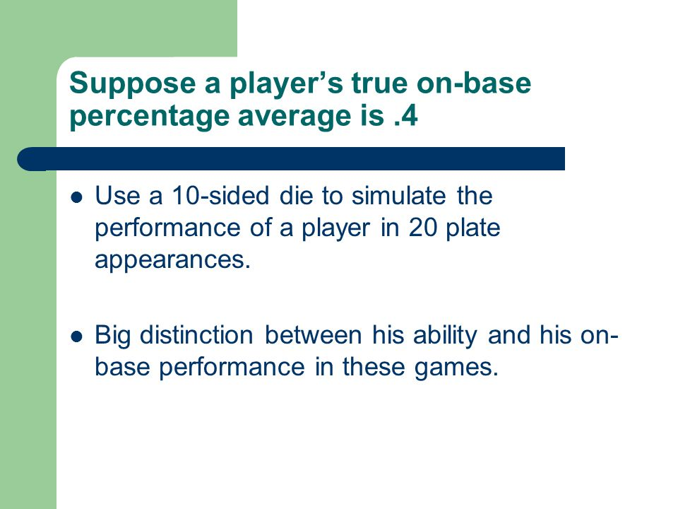 Suppose a players true on-base percentage average is.4 Use a 10-sided die to simulate the performance of a player in 20 plate appearances.