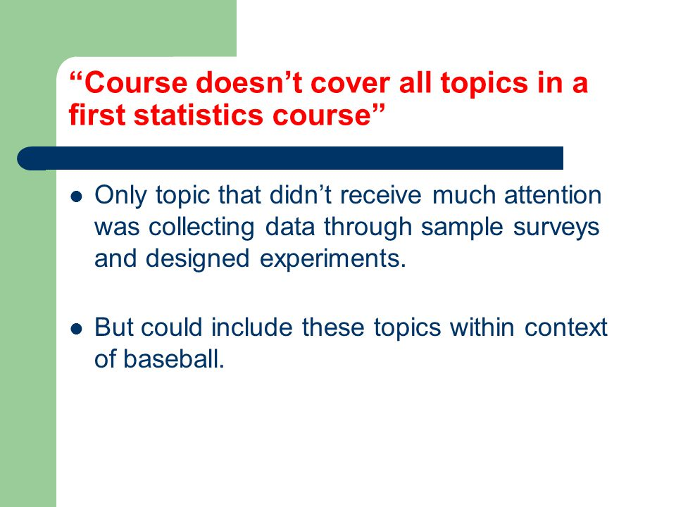 Course doesnt cover all topics in a first statistics course Only topic that didnt receive much attention was collecting data through sample surveys and designed experiments.