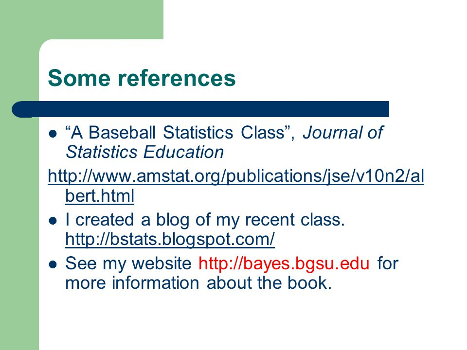 Some references A Baseball Statistics Class, Journal of Statistics Education http://www.amstat.org/publications/jse/v10n2/al bert.html I created a blog of my recent class.