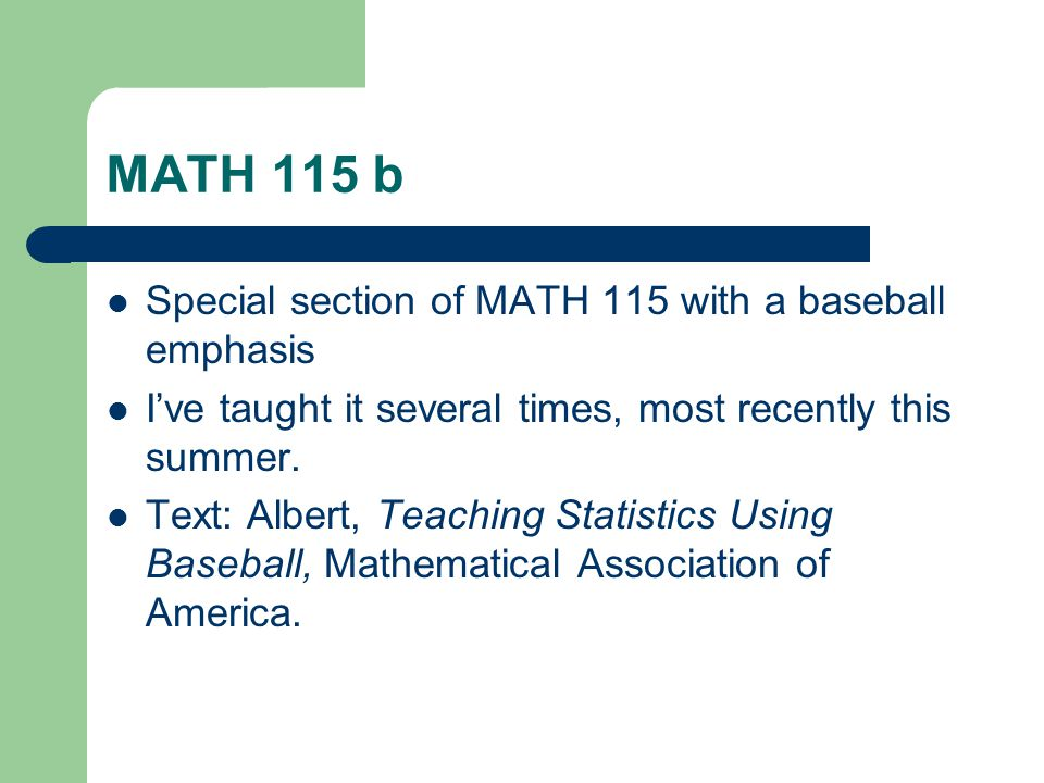MATH 115 b Special section of MATH 115 with a baseball emphasis Ive taught it several times, most recently this summer.