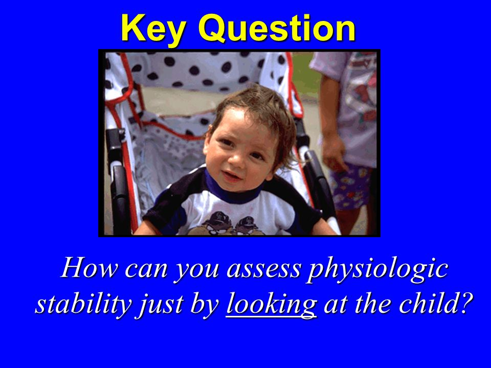 Key Question How can you assess physiologic stability just by looking at the child.