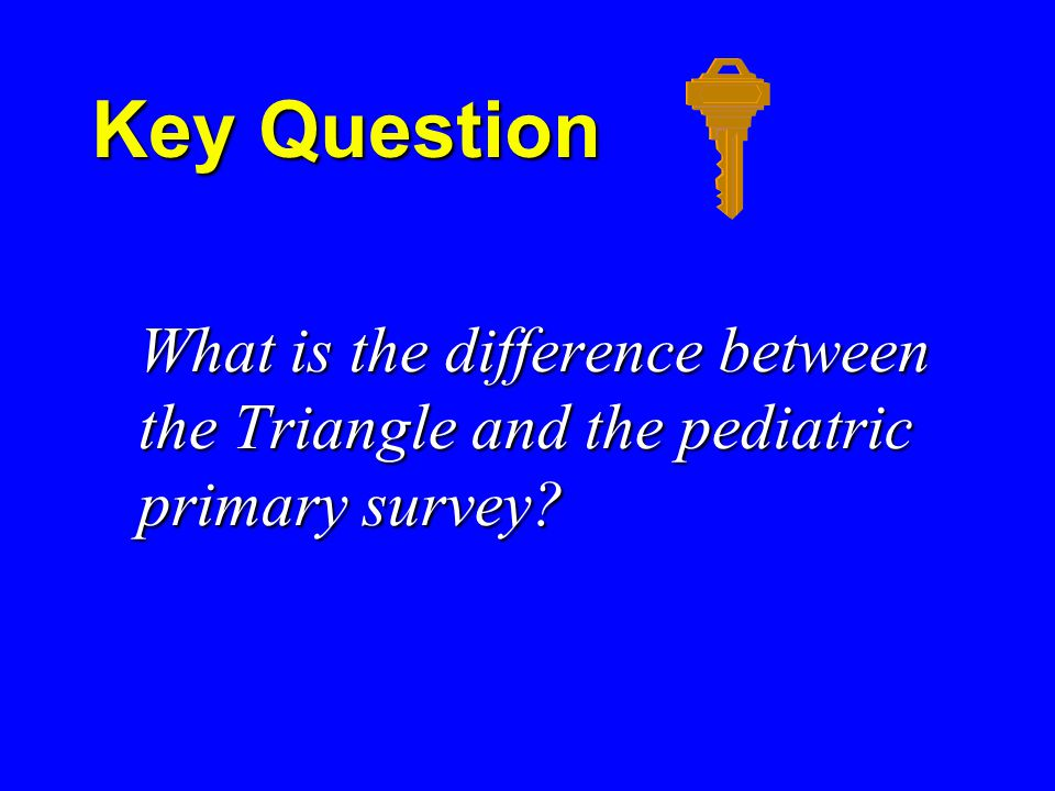 Key Question Key Question What is the difference between the Triangle and the pediatric primary survey.