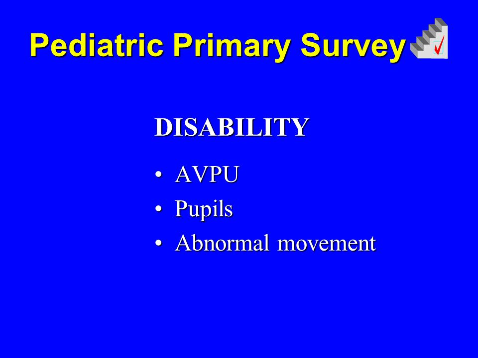 DISABILITY DISABILITY AVPU AVPU Pupils Pupils Abnormal movement Abnormal movement Pediatric Primary Survey