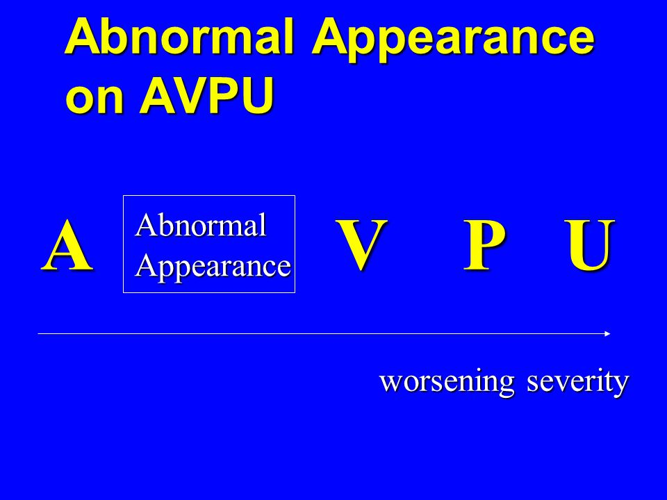Abnormal Appearance on AVPU A V P U AbnormalAppearance worsening severity