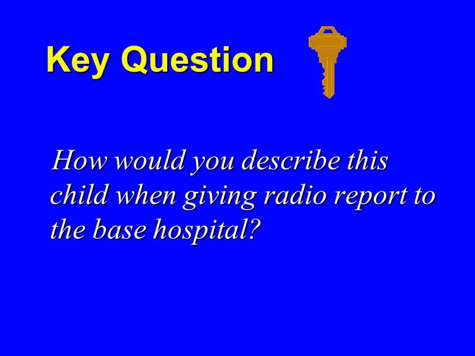 Key Question Key Question How would you describe this child when giving radio report to the base hospital.