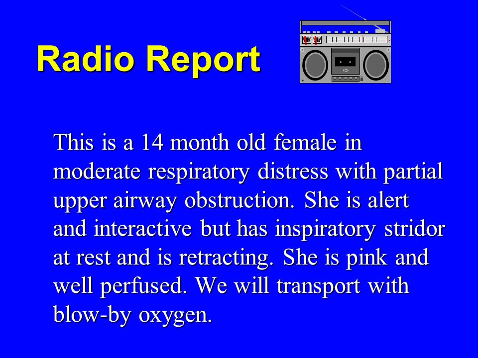Radio Report This is a 14 month old female in moderate respiratory distress with partial upper airway obstruction.