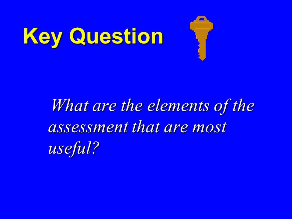 Key Question What are the elements of the assessment that are most useful.