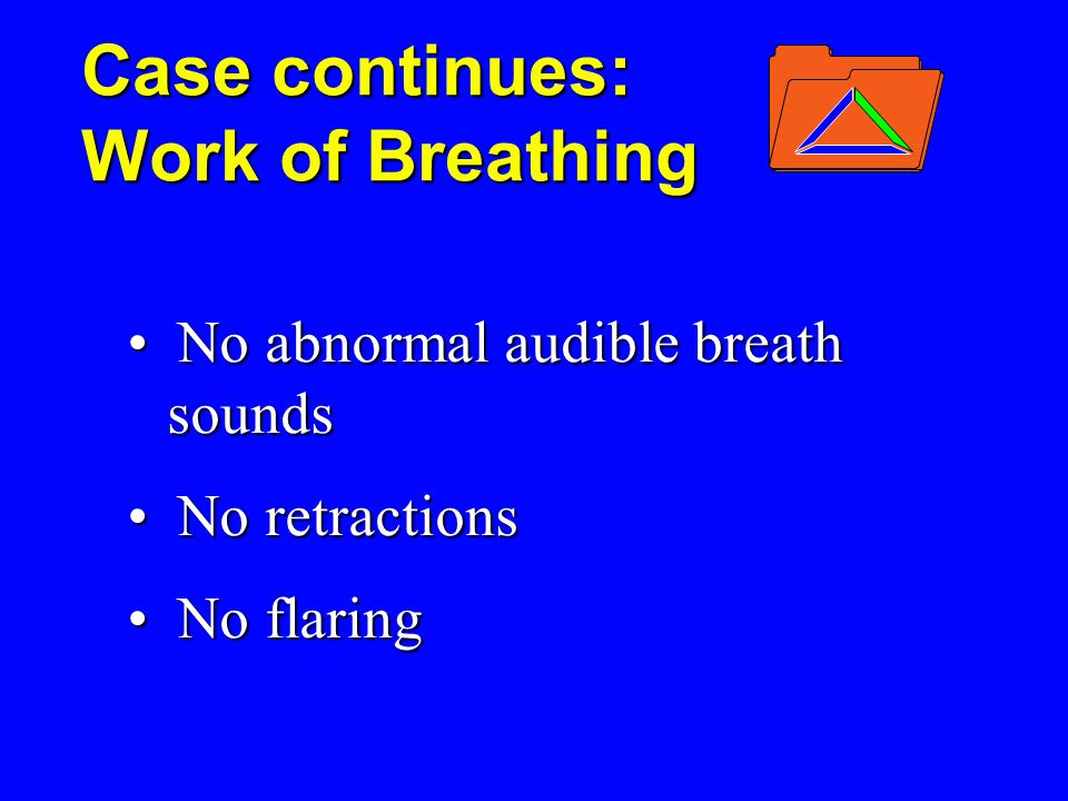 Case continues: Work of Breathing No abnormal audible breath sounds No abnormal audible breath sounds No retractions No retractions No flaring No flaring