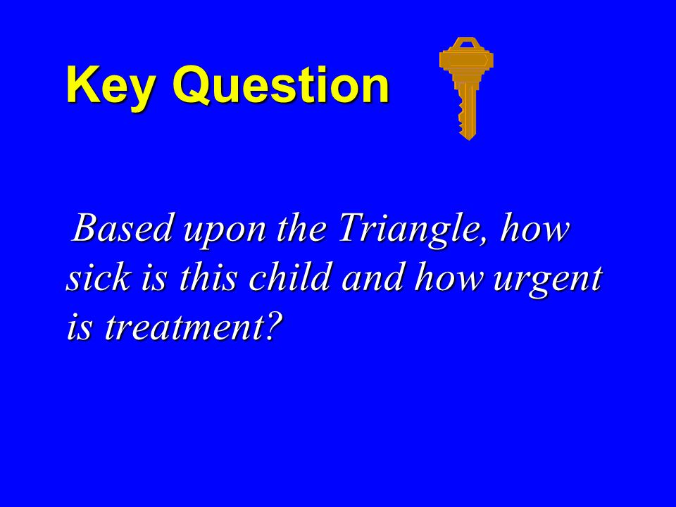 Key Question Key Question Based upon the Triangle, how sick is this child and how urgent is treatment.