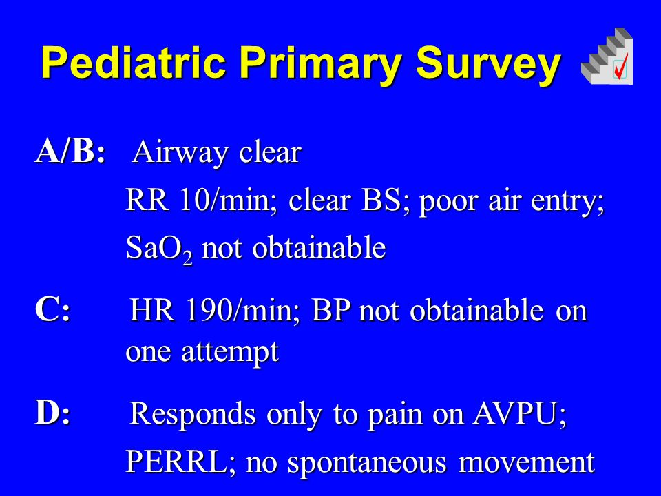 Pediatric Primary Survey A/B : Airway clear RR 10/min; clear BS; poor air entry; RR 10/min; clear BS; poor air entry; SaO 2 not obtainable SaO 2 not obtainable C : HR 190/min; BP not obtainable on one attempt D : Responds only to pain on AVPU; PERRL; no spontaneous movement PERRL; no spontaneous movement
