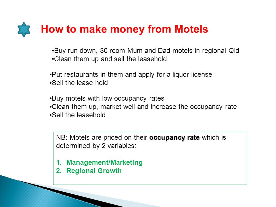 How to make money from Motels Buy run down, 30 room Mum and Dad motels in regional Qld Clean them up and sell the leasehold Put restaurants in them an
