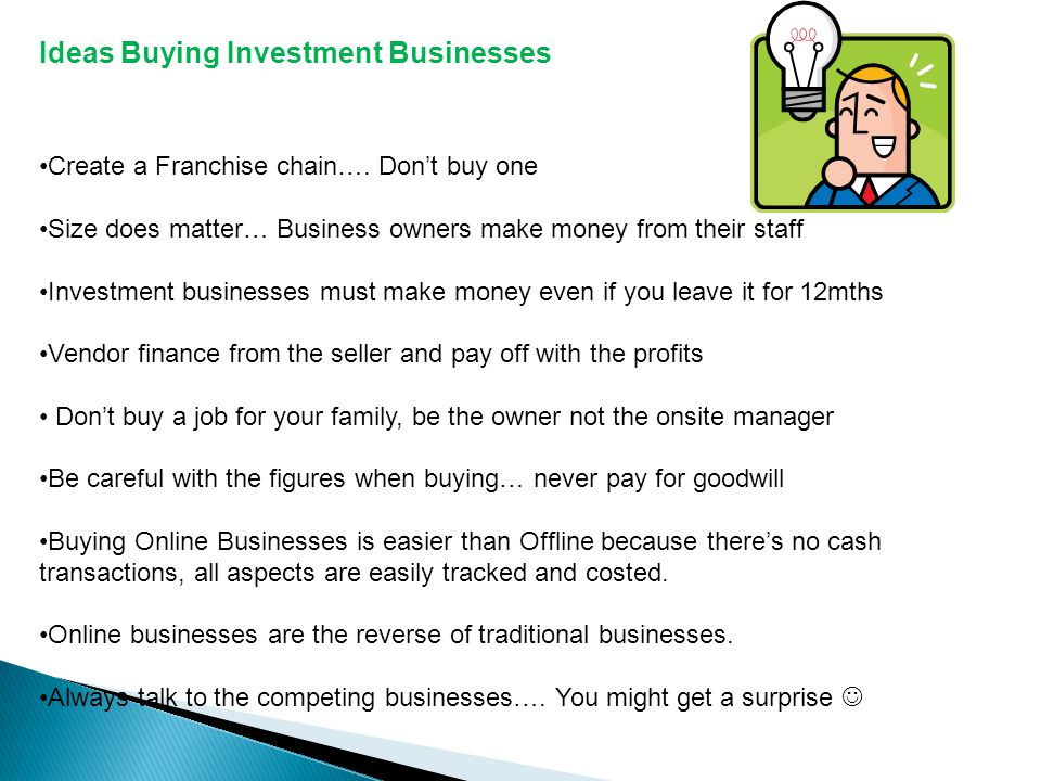 Ideas Buying Investment Businesses Create a Franchise chain…. Dont buy one Size does matter… Business owners make money from their staff Investment bu