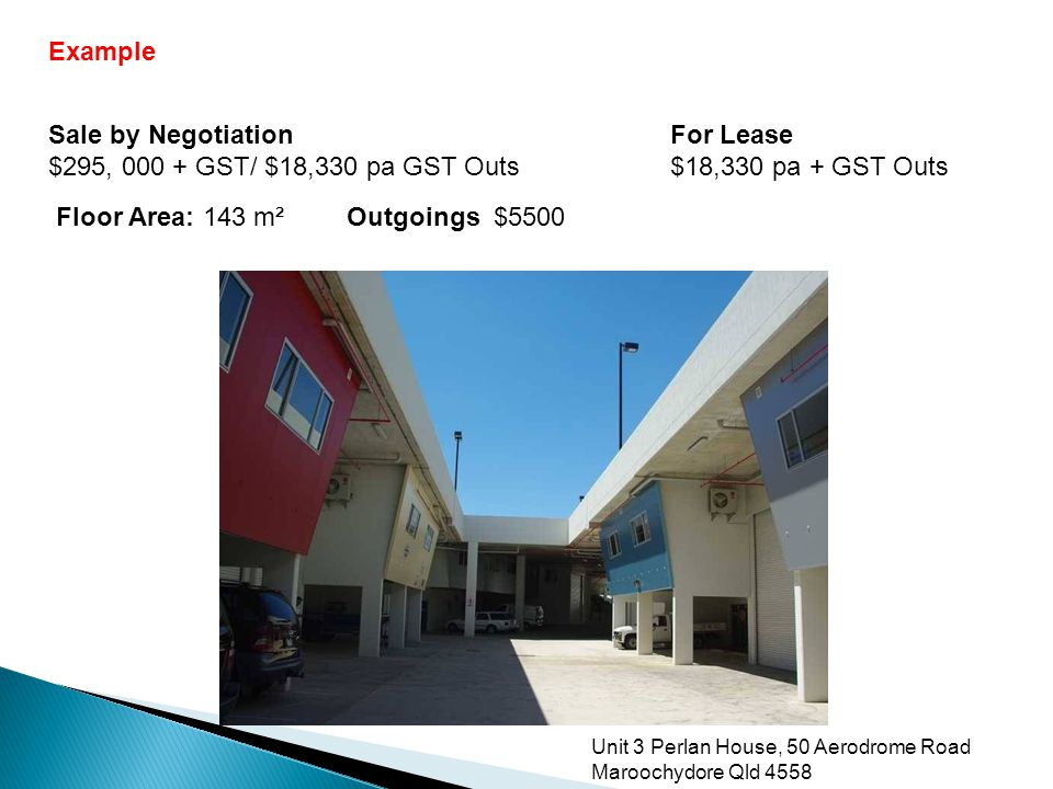 Unit 3 Perlan House, 50 Aerodrome Road Maroochydore Qld 4558 Sale by Negotiation $295, 000 + GST/ $18,330 pa GST Outs Floor Area: 143 m²Outgoings $5500 For Lease $18,330 pa + GST Outs Example