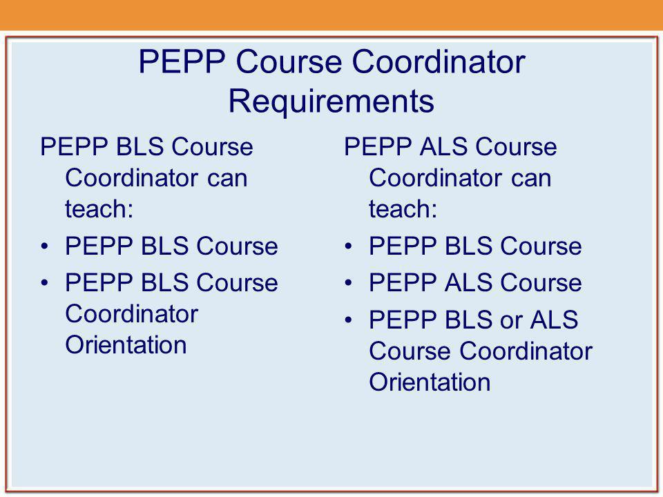 PEPP Course Coordinator Requirements PEPP BLS Course Coordinator can teach: PEPP BLS Course PEPP BLS Course Coordinator Orientation PEPP ALS Course Co