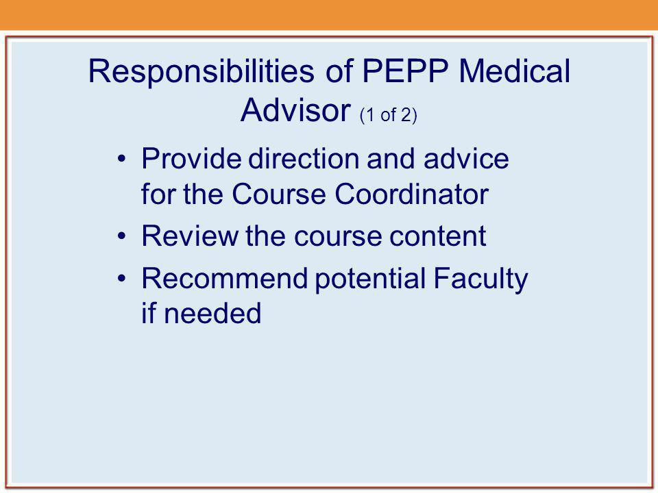 Responsibilities of PEPP Medical Advisor (1 of 2) Provide direction and advice for the Course Coordinator Review the course content Recommend potentia