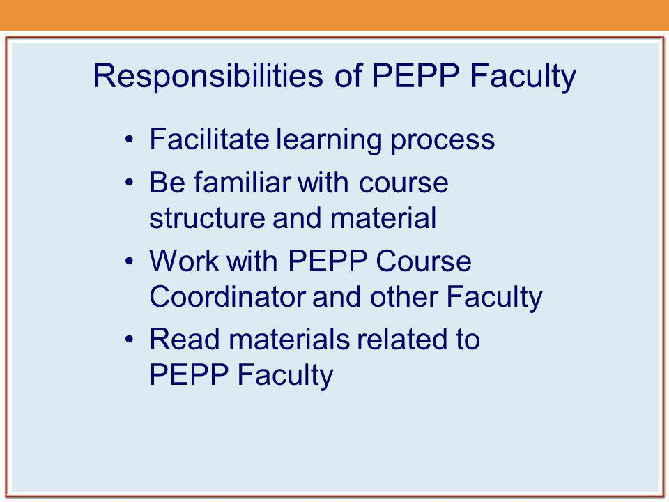 Responsibilities of PEPP Faculty Facilitate learning process Be familiar with course structure and material Work with PEPP Course Coordinator and othe