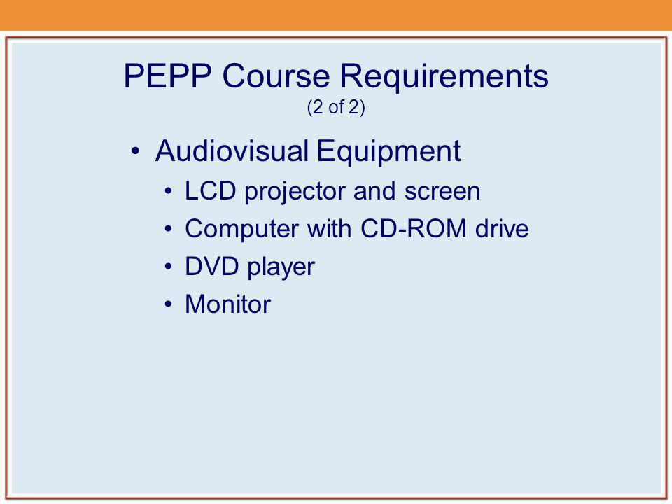 PEPP Course Requirements (2 of 2) Audiovisual Equipment LCD projector and screen Computer with CD-ROM drive DVD player Monitor