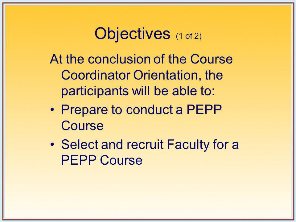 Objectives (2 of 2) At the conclusion of the Course Coordinator Orientation, the participants will be able to: Conduct a PEPP Course Submit appropriate PEPP paperwork to the American Academy of Pediatrics (AAP)