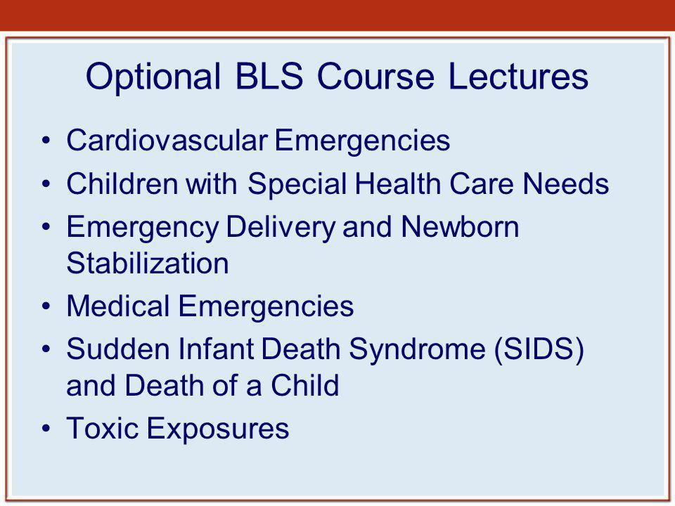 Optional BLS Course Lectures Cardiovascular Emergencies Children with Special Health Care Needs Emergency Delivery and Newborn Stabilization Medical E