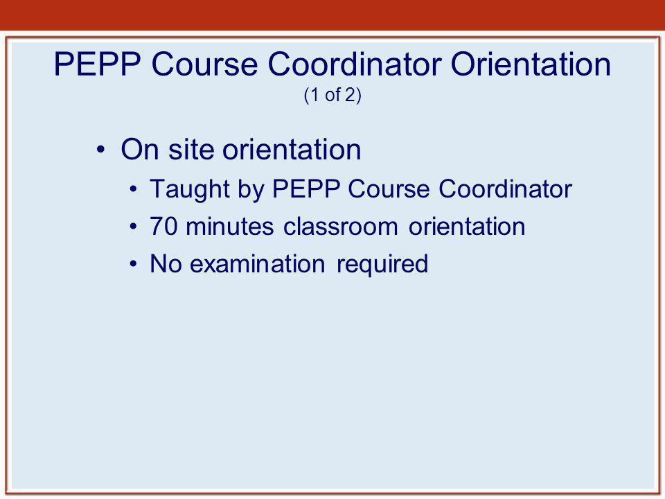 PEPP Course Coordinator Orientation (1 of 2) On site orientation Taught by PEPP Course Coordinator 70 minutes classroom orientation No examination req