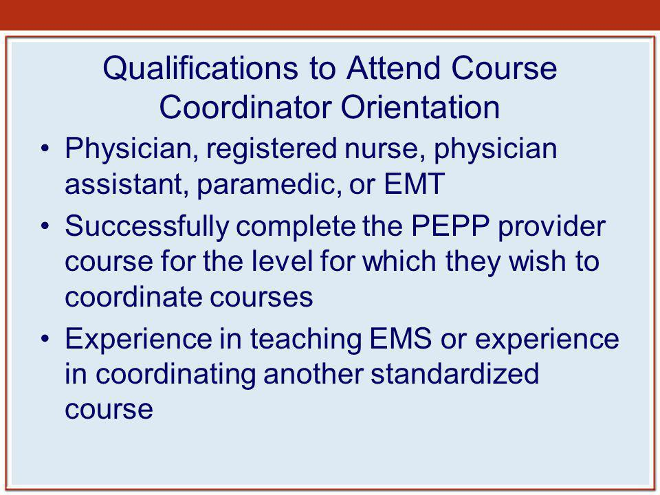 Qualifications to Attend Course Coordinator Orientation Physician, registered nurse, physician assistant, paramedic, or EMT Successfully complete the