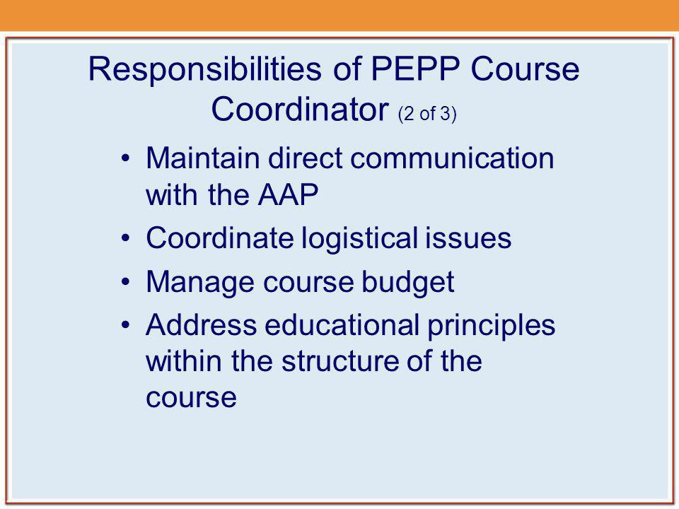 Responsibilities of PEPP Course Coordinator (3 of 3) Be present for entire course and supervise all aspects of the course Submit completed course rosters to the AAP Ensure the safety of participants