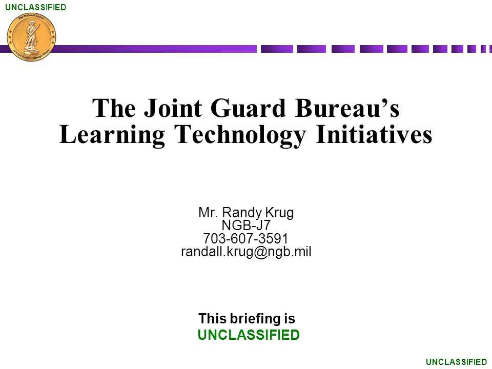 UNCLASSIFIED The Joint Guard Bureaus Learning Technology Initiatives Mr. Randy Krug NGB-J7 703-607-3591 randall.krug@ngb.mil This briefing is UNCLASSI