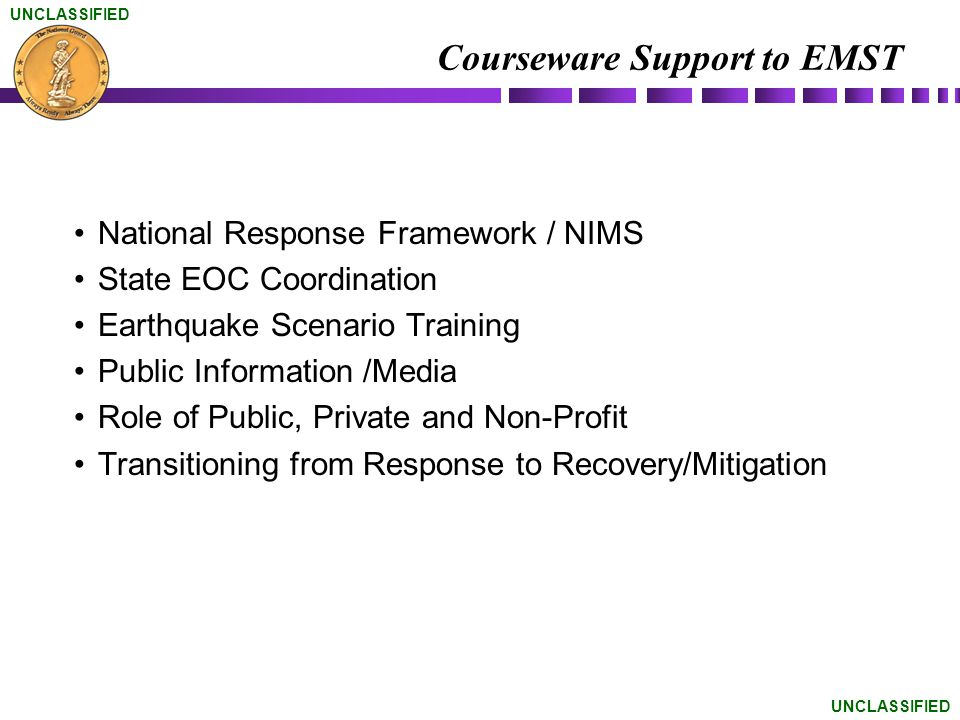 UNCLASSIFIED Courseware Support to EMST National Response Framework / NIMS State EOC Coordination Earthquake Scenario Training Public Information /Med