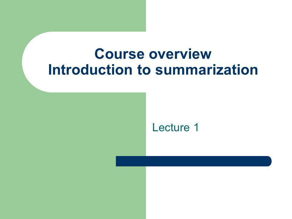 Course overview Introduction to summarization Lecture 1