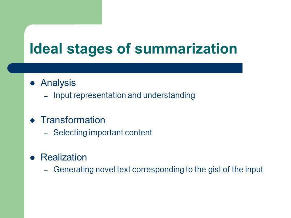 Ideal stages of summarization Analysis – Input representation and understanding Transformation – Selecting important content Realization – Generating novel text corresponding to the gist of the input