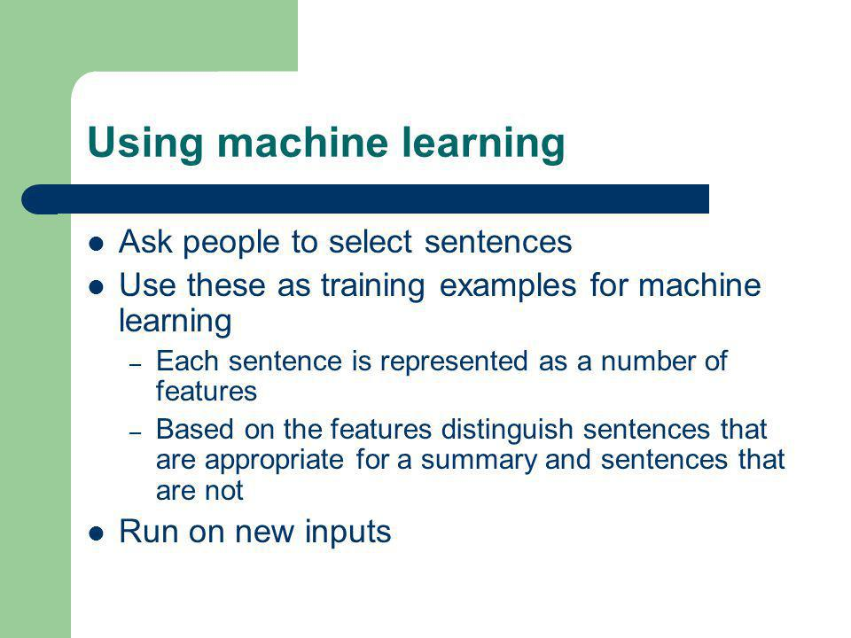 Using machine learning Ask people to select sentences Use these as training examples for machine learning – Each sentence is represented as a number of features – Based on the features distinguish sentences that are appropriate for a summary and sentences that are not Run on new inputs