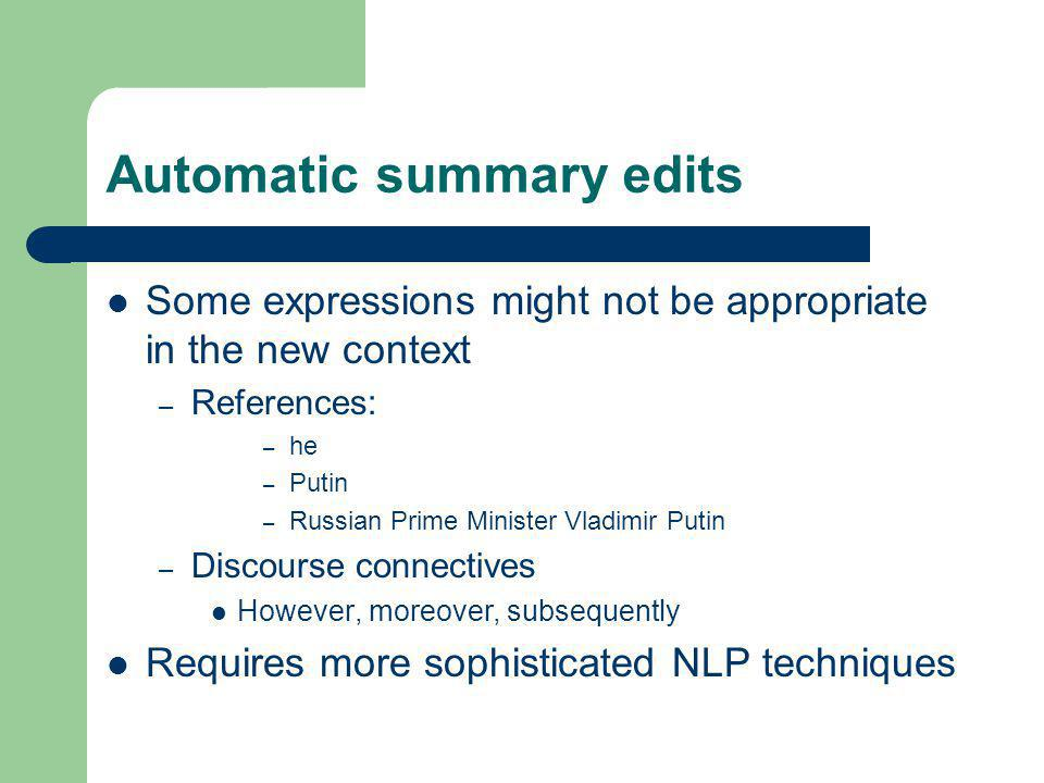 Automatic summary edits Some expressions might not be appropriate in the new context – References: – he – Putin – Russian Prime Minister Vladimir Putin – Discourse connectives However, moreover, subsequently Requires more sophisticated NLP techniques